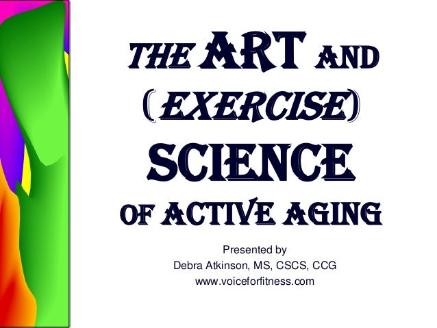 The Art and (Exercise) Science of Active Aging Presented by Debra Atkinson, MS, CSCS, CCG www.voiceforfitness.com