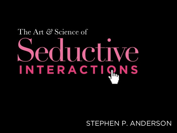 The Art & Science of   Seductive INTERACTIONS                       STEPHEN P. ANDERSON