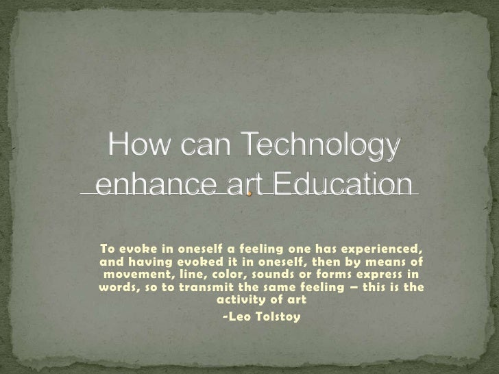 How can Technology enhance art Education<br />To evoke in oneself a feeling one has experienced, and having evoked it in o...
