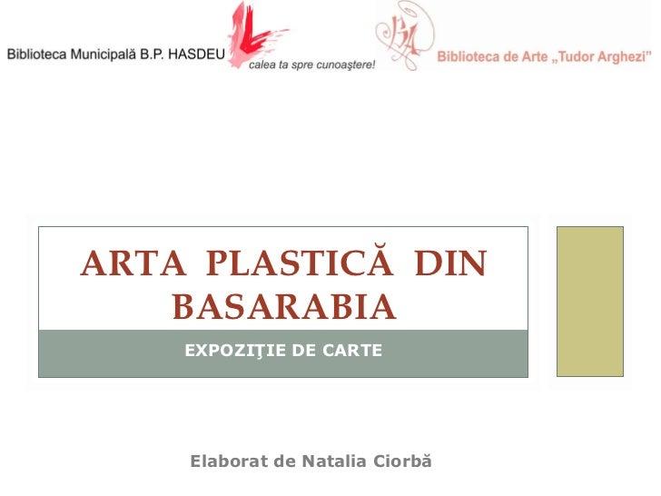 EXPOZIŢIE DE CARTE Elaborat de Natalia   C iorb ă  ART A   PLASTIC Ă  DIN BASARABIA