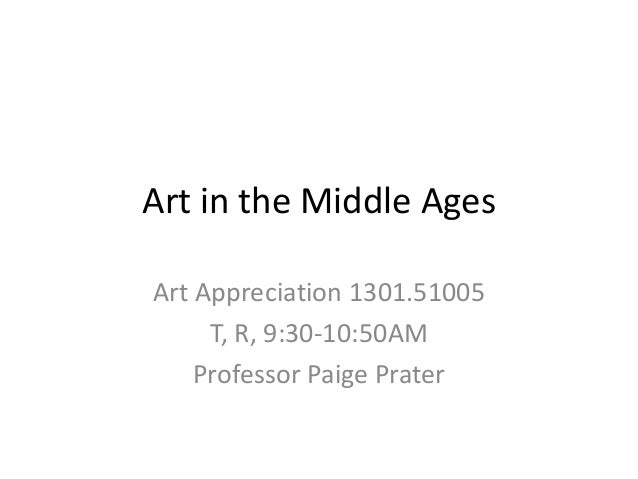 Art in the Middle Ages Art Appreciation 1301.51005 T, R, 9:30-10:50AM Professor Paige Prater
