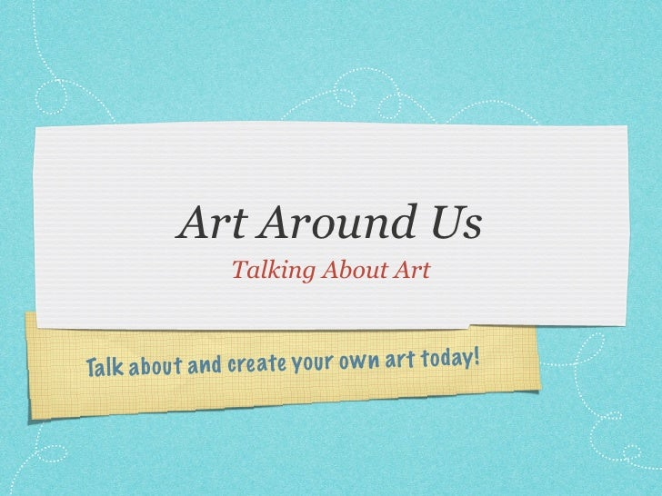 Art Around Us                   Talking About ArtTa lk a b ou t a n d create you r o w n a rt to day !