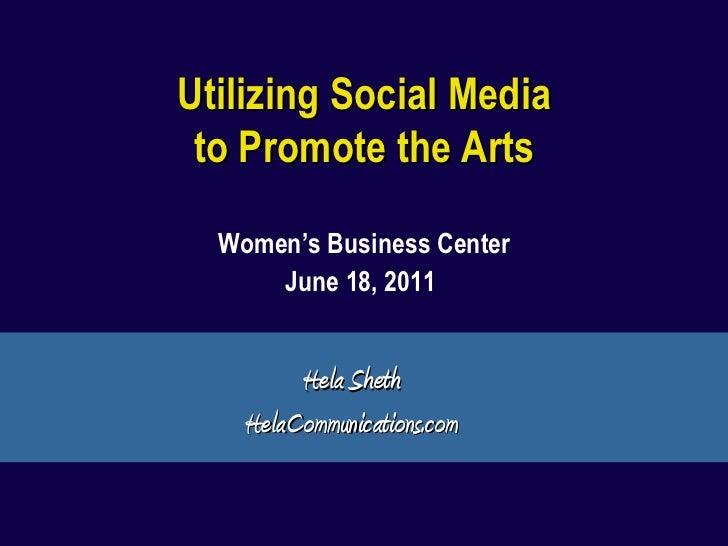 Utilizing Social Media to Promote the Arts Women's Business Center June 18, 2011   Hela Sheth HelaCommunications.com