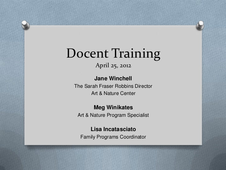 Docent Training          April 25, 2012         Jane Winchell The Sarah Fraser Robbins Director        Art & Nature Center...