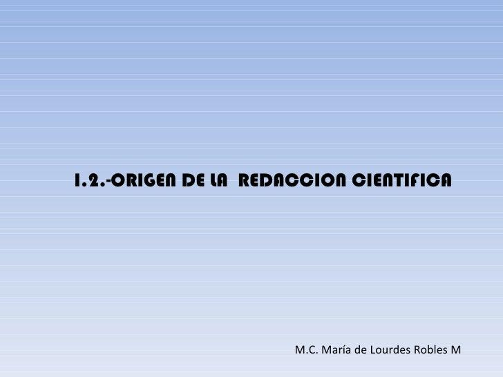 I.2.-ORIGEN DE LA REDACCION CIENTIFICA                      M.C. María de Lourdes Robles M