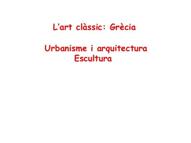 L'art clàssic: Grècia Urbanisme i arquitectura Escultura