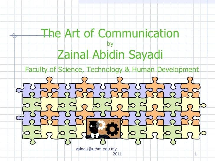 The Art of Communication by Zainal Abidin Sayadi   Faculty of Science, Technology & Human Development zainals@uthm.edu.my ...