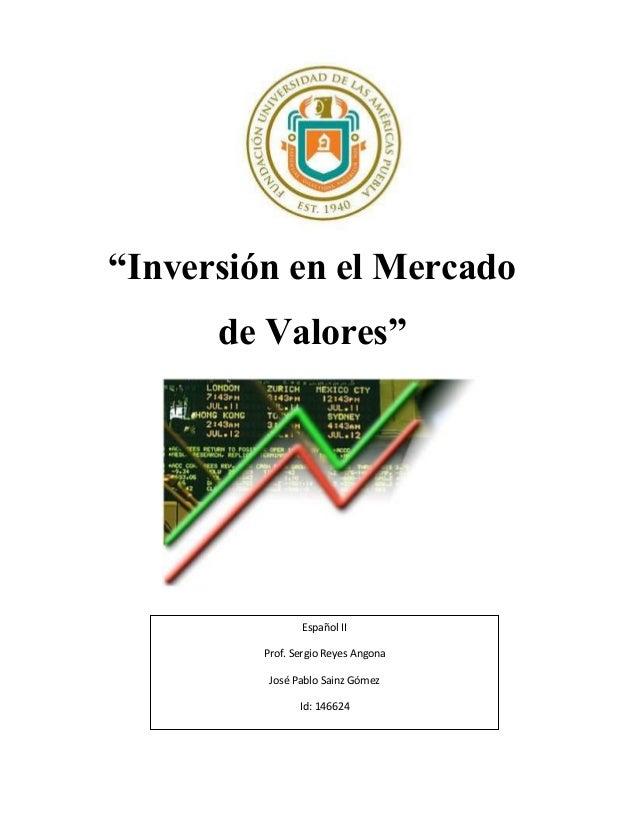 """""""Inversión en el Mercadode Valores""""Español IIProf. Sergio Reyes AngonaJosé Pablo Sainz GómezId: 146624"""