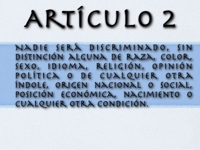 Artículo 2 Nadie será discriminado, sin distinción alguna de raza, color, sexo, idioma, religión, opinión política o de cu...
