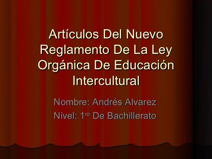Artículos Del NuevoReglamento De La LeyOrgánica De Educación      Intercultural  Nombre: Andrés Alvarez  Nivel: 1ro De Bac...