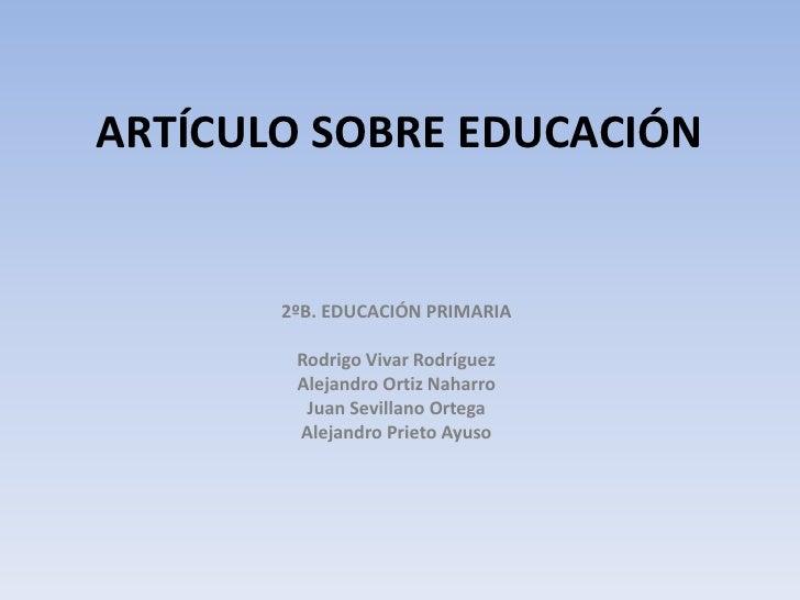 ARTÍCULO SOBRE EDUCACIÓN<br />2ºB. EDUCACIÓN PRIMARIA<br /><br />Rodrigo Vivar Rodríguez<br />Alejandro Ortiz Naharro<br ...