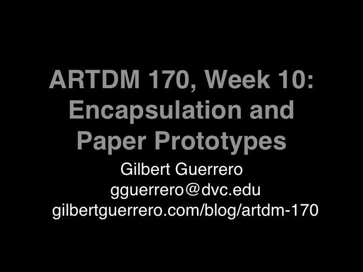 ARTDM 170, Week 10:  Encapsulation and  Paper Prototypes          Gilbert Guerrero         gguerrero@dvc.edu gilbertguerre...