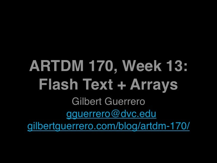 ARTDM 170, Week 13:  Flash Text + Arrays           Gilbert Guerrero          gguerrero@dvc.edu gilbertguerrero.com/blog/ar...