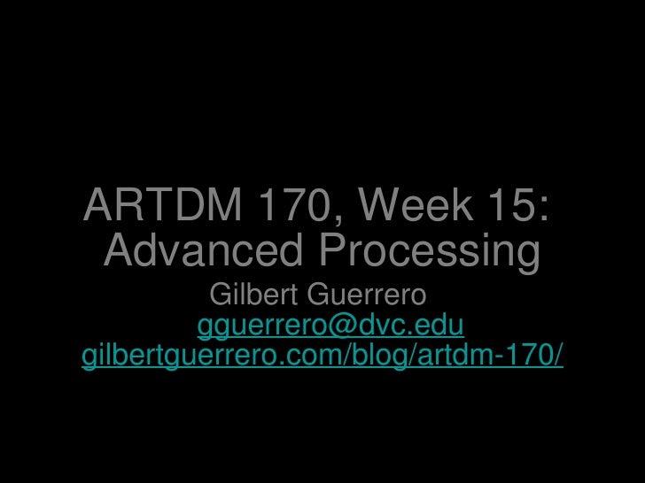 ARTDM 170, Week 15:  Advanced Processing <ul><li>Gilbert Guerrero  [email_address] </li></ul><ul><li>gilbertguerrero.com/b...