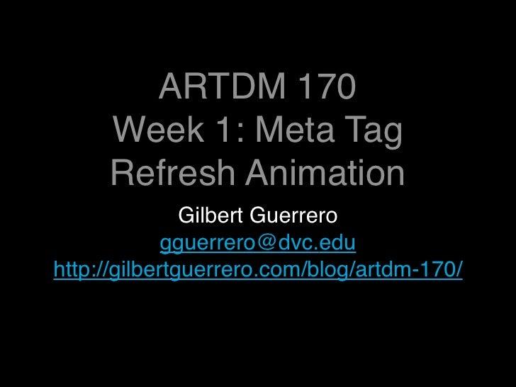 ARTDM 170      Week 1: Meta Tag      Refresh Animation                Gilbert Guerrero              gguerrero@dvc.edu http...