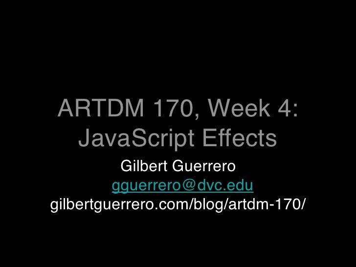 ARTDM 170, Week 4:  JavaScript Effects           Gilbert Guerrero          gguerrero@dvc.edu gilbertguerrero.com/blog/artd...