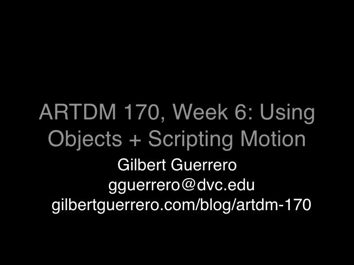 ARTDM 170, Week 6: Using  Objects + Scripting Motion           Gilbert Guerrero          gguerrero@dvc.edu  gilbertguerrer...