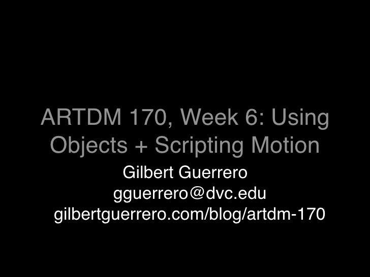 ARTDM 170, Week 6: Using  Objects + Scripting Motion           Gilbert Guerrero          gguerrero@dvc.edu  gilbertguerrer...
