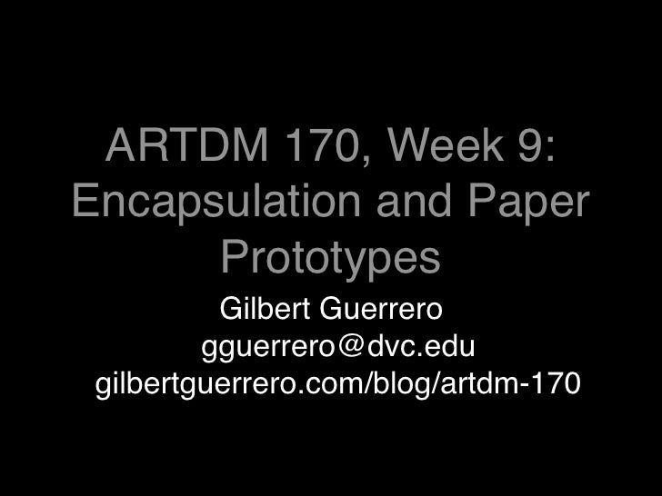ARTDM 170, Week 9: Encapsulation and Paper       Prototypes           Gilbert Guerrero          gguerrero@dvc.edu  gilbert...