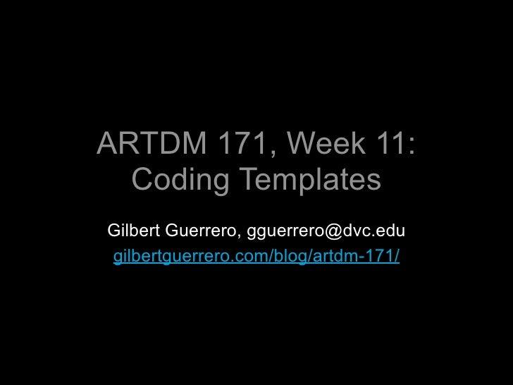 ARTDM 171, Week 11:   Coding Templates Gilbert Guerrero, gguerrero@dvc.edu gilbertguerrero.com/blog/artdm-171/