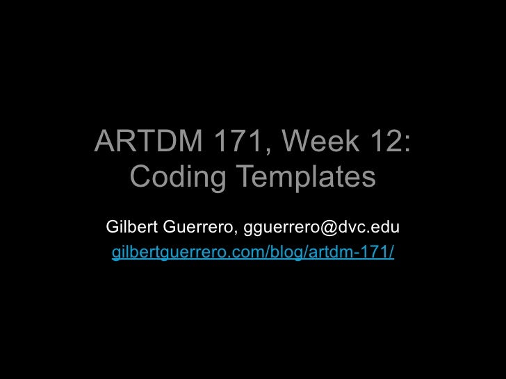 ARTDM 171, Week 12:   Coding Templates Gilbert Guerrero, gguerrero@dvc.edu gilbertguerrero.com/blog/artdm-171/