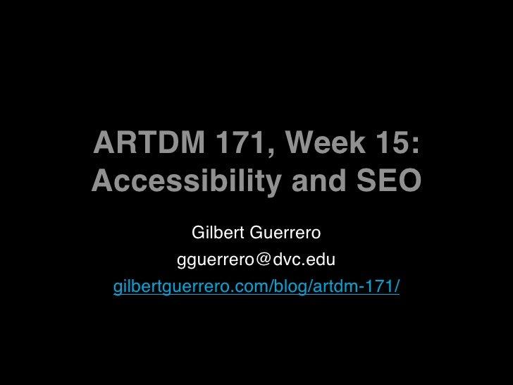 ARTDM 171, Week 15: Accessibility and SEO            Gilbert Guerrero          gguerrero@dvc.edu  gilbertguerrero.com/blog...