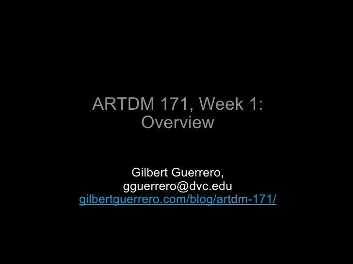 ARTDM 171, Week 1:       Overview            Gilbert Guerrero,         gguerrero@dvc.edu gilbertguerrero.com/blog/artdm-17...