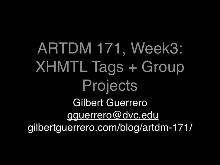 ARTDM 171, Week3:  XHMTL Tags + Group      Projects           Gilbert Guerrero          gguerrero@dvc.edu gilbertguerrero....