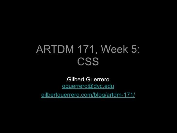 ARTDM 171, Week 5:    CSS Basics           Gilbert Guerrero         gguerrero@dvc.edu gilbertguerrero.com/blog/artdm-171/