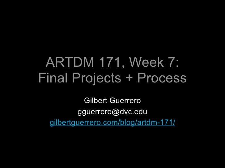 ARTDM 171, Week 7: Final Projects + Process            Gilbert Guerrero          gguerrero@dvc.edu  gilbertguerrero.com/bl...