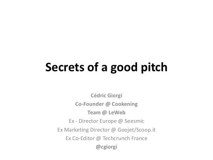 Secrets of a good pitch                Cédric Giorgi         Co-Founder @ Cookening               Team @ LeWeb      Ex - D...