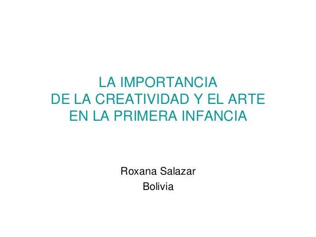 LA IMPORTANCIADE LA CREATIVIDAD Y EL ARTE  EN LA PRIMERA INFANCIA        Roxana Salazar            Bolivia