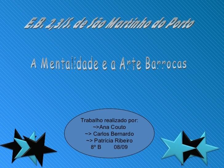 E.B. 2,3/S. de São Martinho do Porto A Mentalidade e a Arte Barrocas Trabalho realizado por: ~>Ana Couto ~> Carlos Bernard...