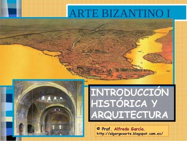 ARTE BIZANTINO I © Prof. Alfredo García. http://algargosarte.blogspot.com.es/ INTRODUCCIÓN HISTÓRICA Y ARQUITECTURA