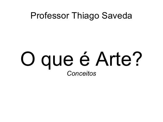 Professor Thiago Saveda O que é Arte? Conceitos