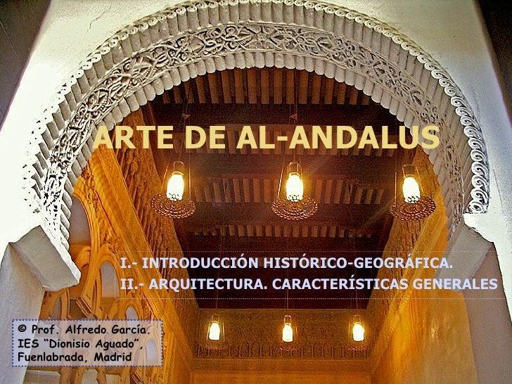 ARTE DE AL-ANDALUS I.- INTRODUCCIÓN HISTÓRICO-GEOGRÁFICA. II.- ARQUITECTURA. CARACTERÍSTICAS GENERALES © Prof. Alfredo Gar...