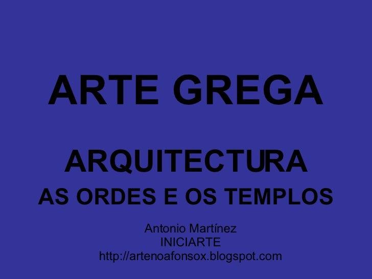 <ul><li>ARTE GREGA </li></ul><ul><li>ARQUITECTURA </li></ul><ul><li>AS ORDES E OS TEMPLOS </li></ul>Antonio Martínez INICI...