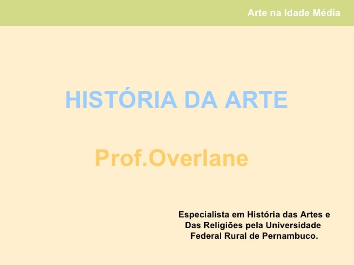 HISTÓRIA DA ARTE Prof.Overlane Especialista em História das Artes e Das Religiões pela Universidade  Federal Rural de Pern...