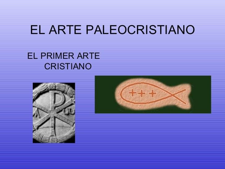 EL ARTE PALEOCRISTIANO <ul><li>EL PRIMER ARTE CRISTIANO </li></ul>