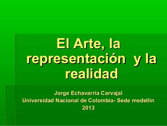 El Arte, laEl Arte, larepresentación y larepresentación y larealidadrealidadJorge Echavarría CarvajalJorge Echavarría Carv...