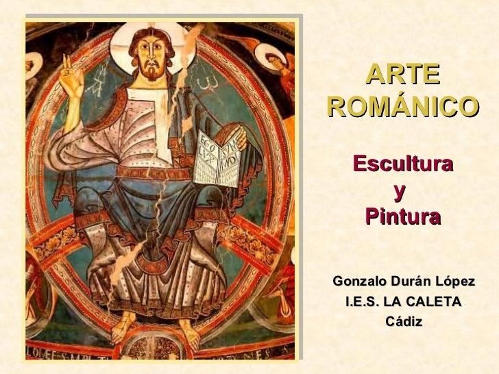 ARTE ROMÁNICO Escultura y  Pintura Gonzalo Durán López I.E.S. LA CALETA Cádiz