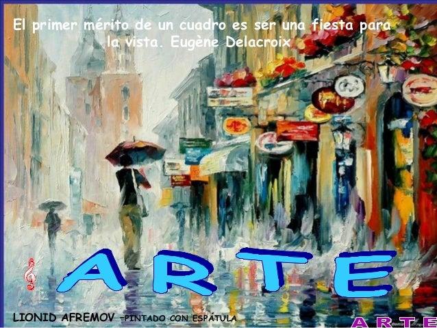 El primer mérito de un cuadro es ser una fiesta para la vista. Eugène Delacroix  LIONID AFREMOV –PINTADO  CON ESPÁTULA