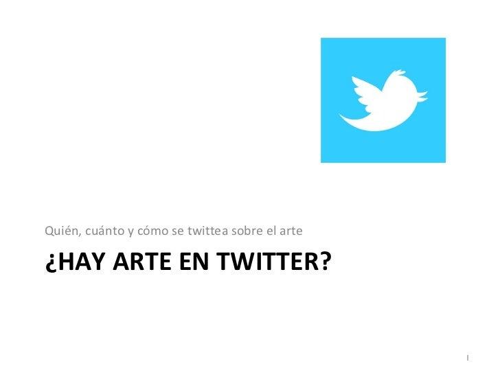¿HAY ARTE EN TWITTER? <ul><li>Quién, cuánto y cómo se twittea sobre el arte </li></ul>