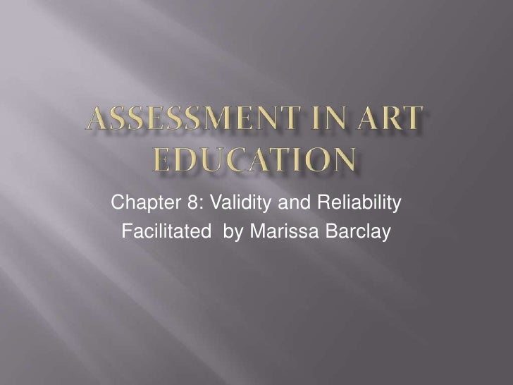 Assessment In Art Education<br />Chapter 8: Validity and Reliability<br />Facilitated  by Marissa Barclay<br />
