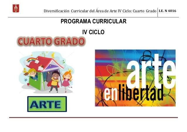 Diversificación Curricular del Área de Arte IV Ciclo: Cuarto Grado I.E. N 4016 PROGRAMA CURRICULAR IV CICLO