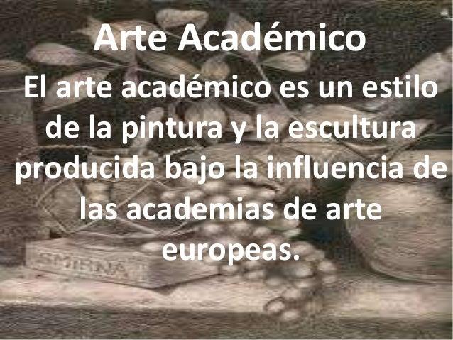 Arte Académico El arte académico es un estilo de la pintura y la escultura producida bajo la influencia de las academias d...