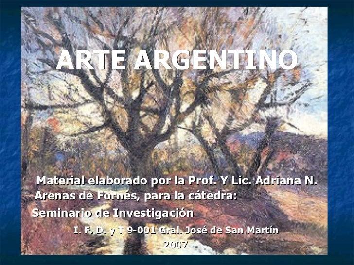 ARTE ARGENTINO <ul><li>Material elaborado por la Prof. Y Lic. Adriana N. Arenas de Fornés, para la cátedra:  </li></ul><ul...