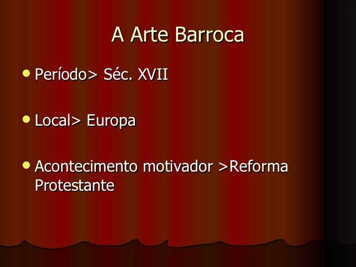 A Arte Barroca <ul><li>Período> Séc. XVII  </li></ul><ul><li>Local> Europa </li></ul><ul><li>Acontecimento motivador >Refo...