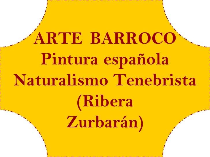 ARTE BARROCO   Pintura españolaNaturalismo Tenebrista        (Ribera      Zurbarán)