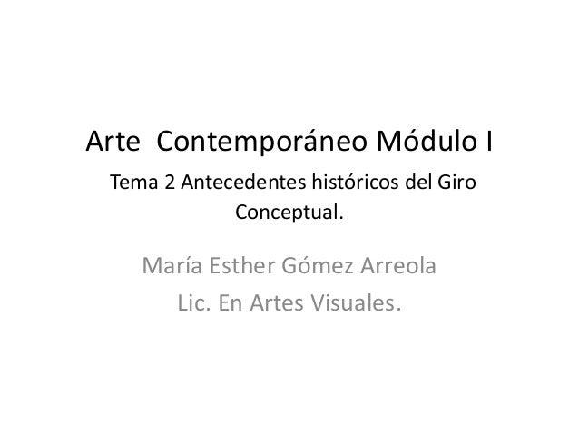 Arte Contemporáneo Módulo I Tema 2 Antecedentes históricos del Giro Conceptual. María Esther Gómez Arreola Lic. En Artes V...